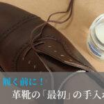 履く前に!革靴の最初の手入れ方法【永く履くための必須事項!】